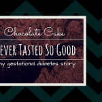 Chocolate Cake Never Tasted So Good – My Gestational Diabetes Story
