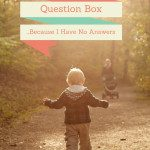 The Question Box – Because I Have NO Answers!