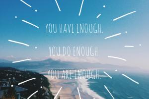 You have enough.You Do Enough.You Are