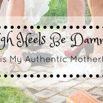 High Heels Be Damned – this is My Authentic Motherhood!