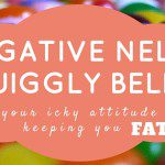 Negative Nelly = Jiggly Belly. How Your Icky Attitude is Keeping Your Fat