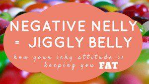 Negative nelly = jiggly belly