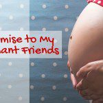 A Promise to My Pregnant Friends