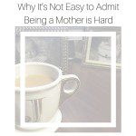 Why It's Not Easy to Admit Being a Mother is Hard