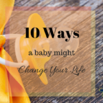 10 Ways a Baby Might Change Your Life