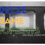 Freeze Frame Moment….and where I found mine