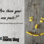 """Are those your man pants?"" And other funny things my kid says!"