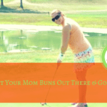 Get your Mom Buns Out There & Golf!