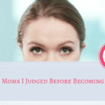 To The Mom's I Judged Before I Became a Mom